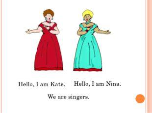 Hello, I am Kate. Hello, I am Nina. We are singers.