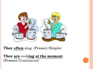 They often sing. (Present Simple) They are cooking at the moment. (Present Co