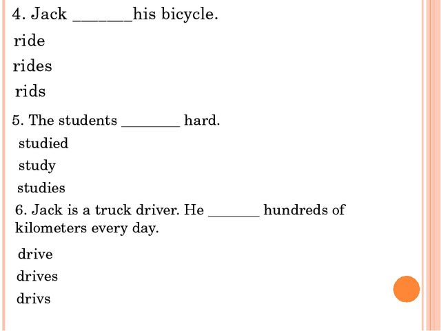 5. The students ________ hard. 4. Jack _______his bicycle. ride rids studied...