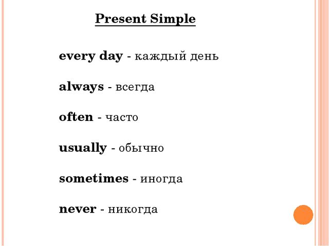 every day - каждый день always - всегда often - часто usually - обычно someti...