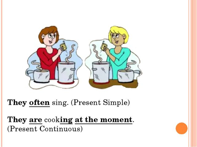They often sing. (Present Simple) They are cooking at the moment. (Present Co...
