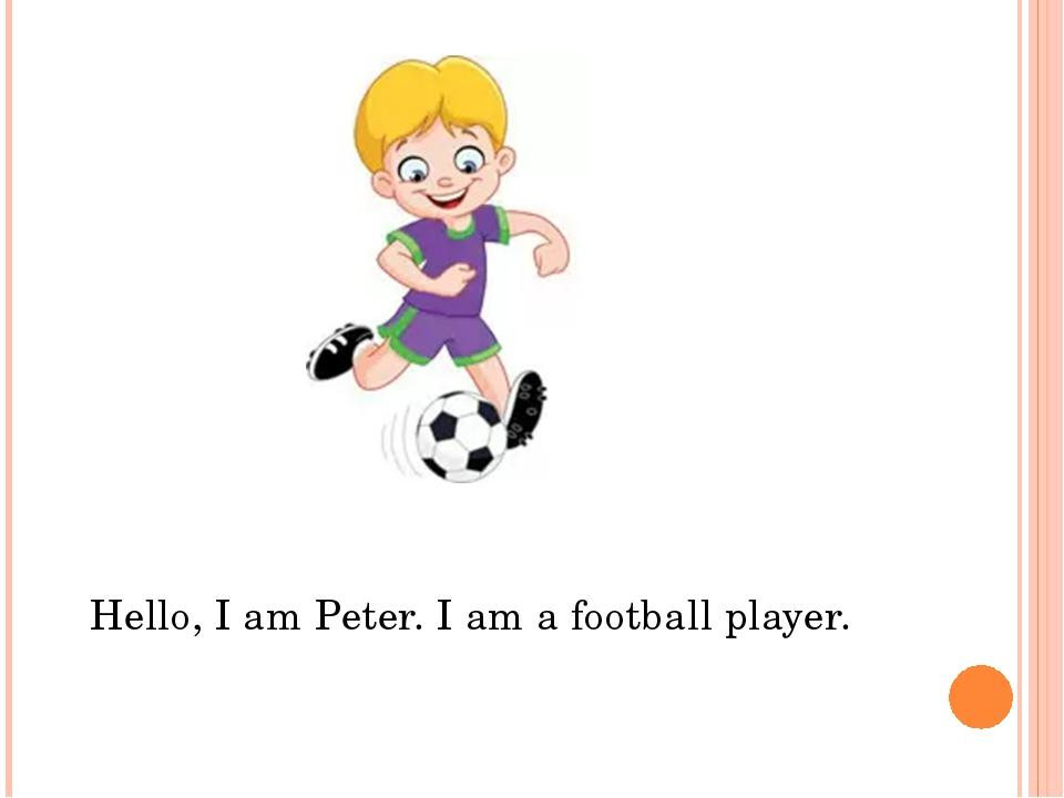 Hello, I am Peter. I am a football player.
