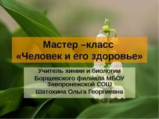 Мастер –класс «Человек и его здоровье» Учитель химии и биологии Борщевского ф