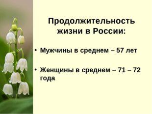 Продолжительность жизни в России: Мужчины в среднем – 57 лет Женщины в средн
