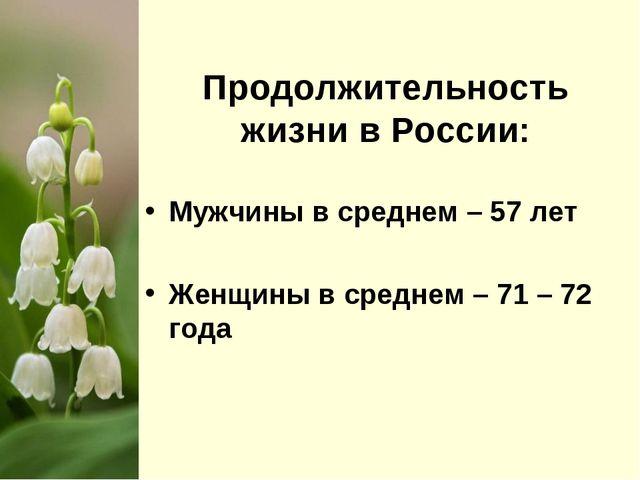 Продолжительность жизни в России: Мужчины в среднем – 57 лет Женщины в средн...