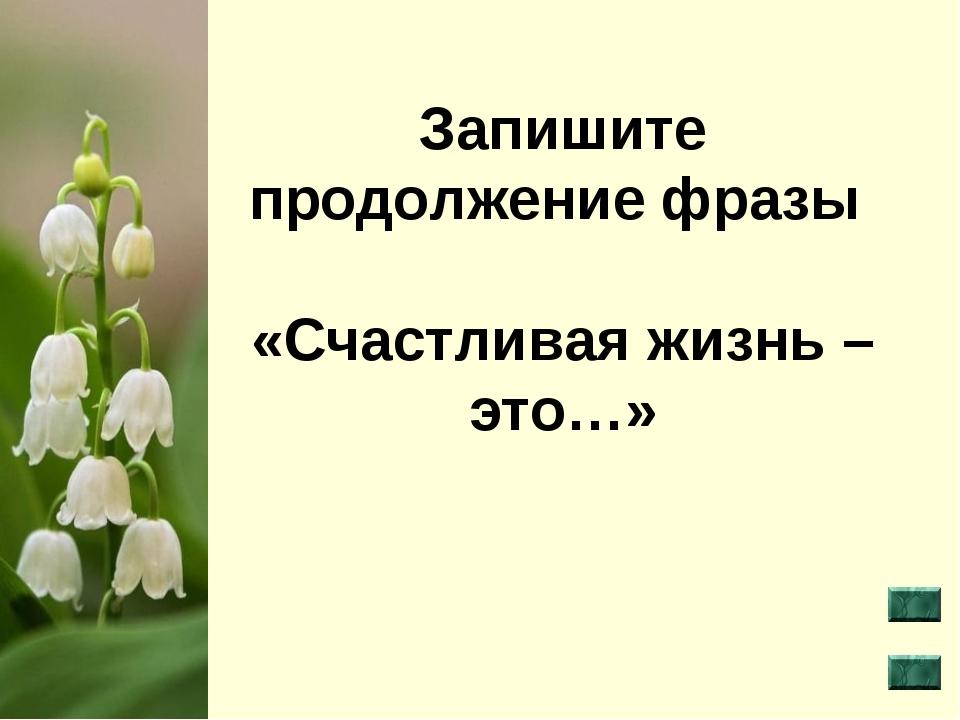 Запишите продолжение фразы «Счастливая жизнь – это…»