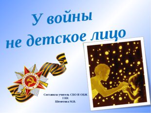 У войны не детское лицо Составила учитель СБО И ОБЖ I КК Шеметова М.В.