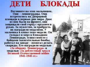 Взгляните на этих мальчишек. Они – ленинградцы. Они встретились на Дворцовой
