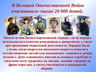 В Великой Отечественной Войне участвовало свыше 20 000 детей. Многие из них б