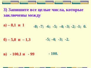 3) Запишите все целые числа, которые заключены между а) – 8,1 и 1 б) – 5,8 и