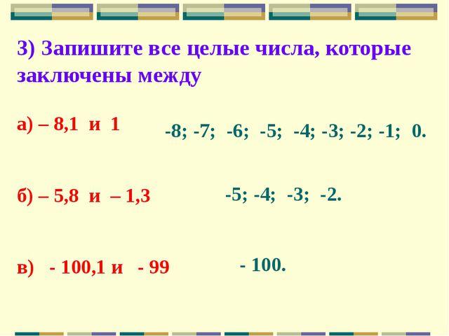 3) Запишите все целые числа, которые заключены между а) – 8,1 и 1 б) – 5,8 и...