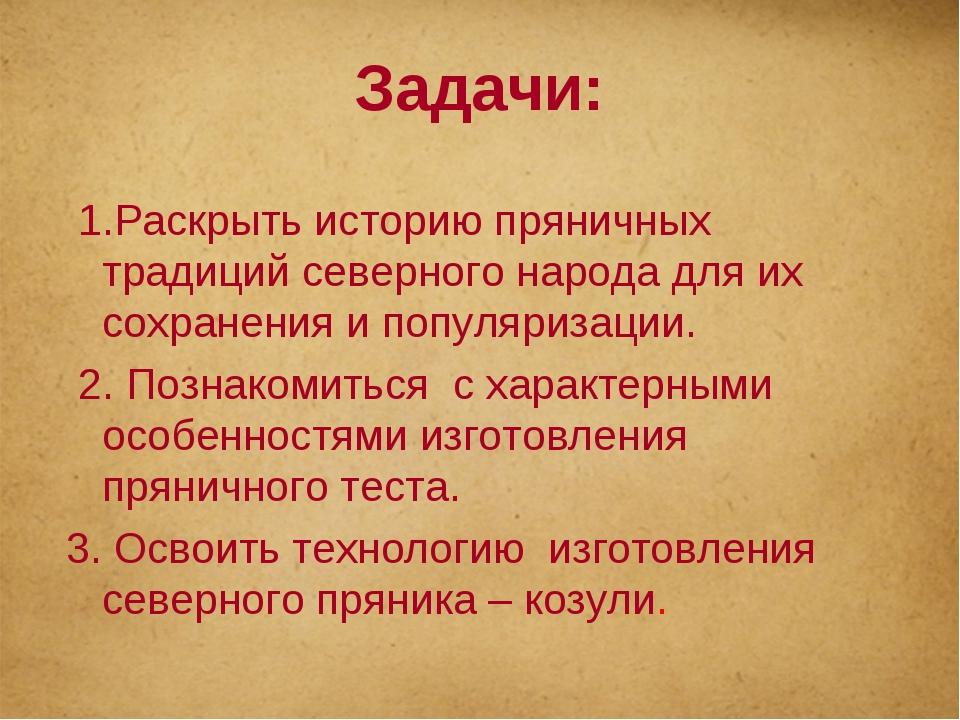 Задачи: 1.Раскрыть историю пряничных традиций северного народа для их сохране...