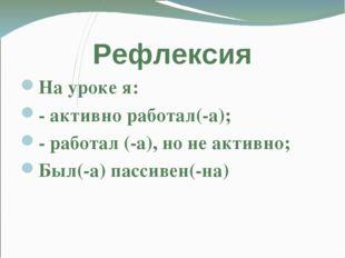 Рефлексия На уроке я: - активно работал(-а); - работал (-а), но не активно; Б