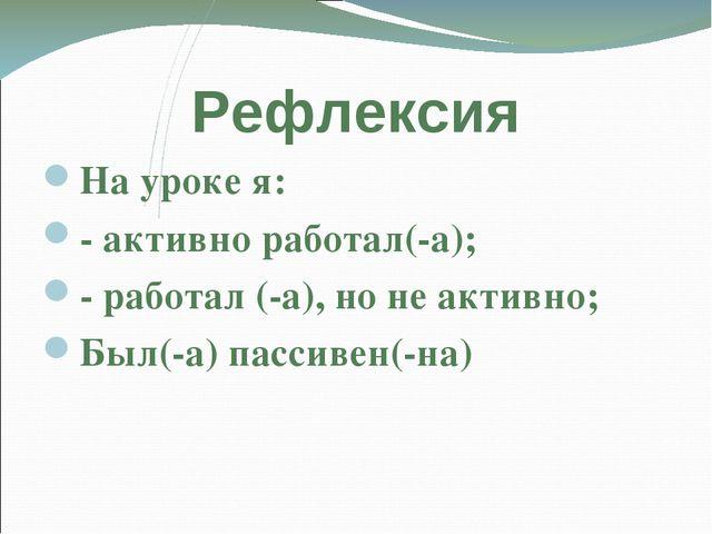 Рефлексия На уроке я: - активно работал(-а); - работал (-а), но не активно; Б...