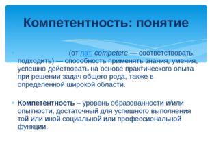 Компете́нция(отлат.competere— соответствовать, подходить)— способность п