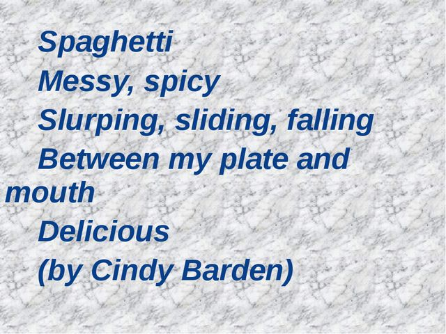 Spaghetti Messy, spicy Slurping, sliding, falling Between my plate and mouth...