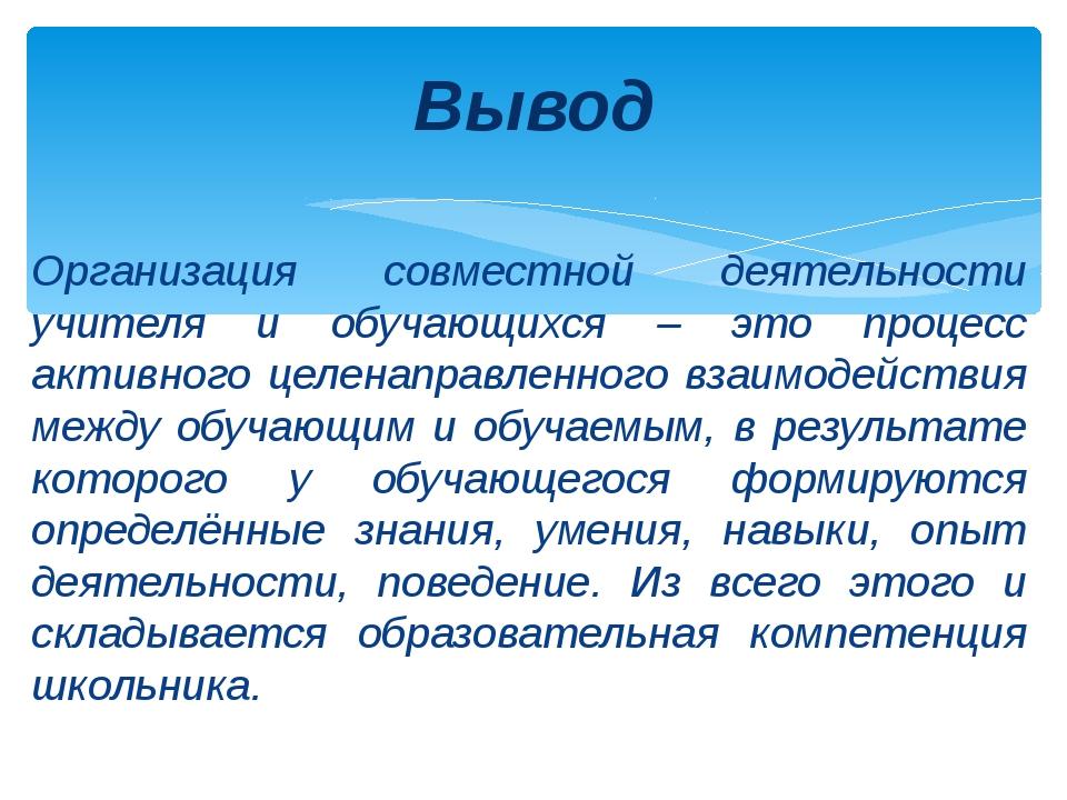Организация совместной деятельности учителя и обучающихся – это процесс акти...