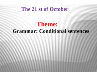 Theme: Grammar: Conditional sentences The 21 st of October