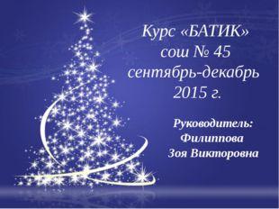 Курс «БАТИК» сош № 45 сентябрь-декабрь 2015 г. Руководитель: Филиппова Зоя В