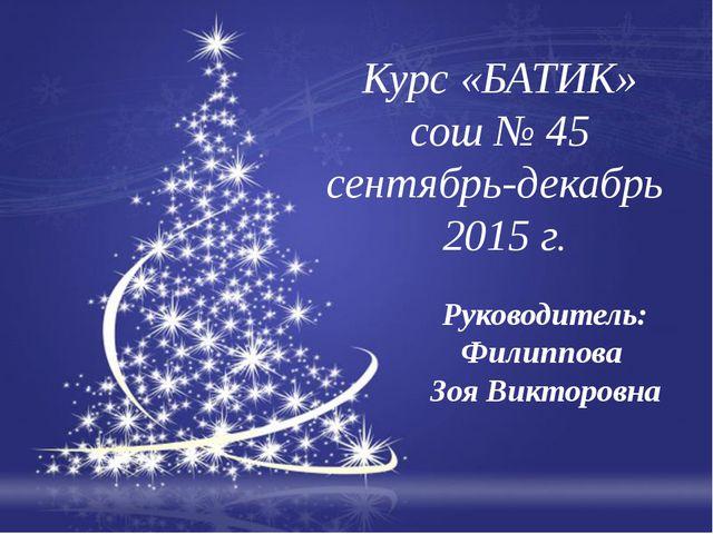 Курс «БАТИК» сош № 45 сентябрь-декабрь 2015 г. Руководитель: Филиппова Зоя В...