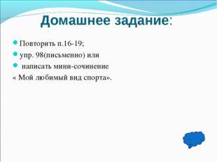 Домашнее задание: Повторить п.16-19; упр. 98(письменно) или написать мини-соч