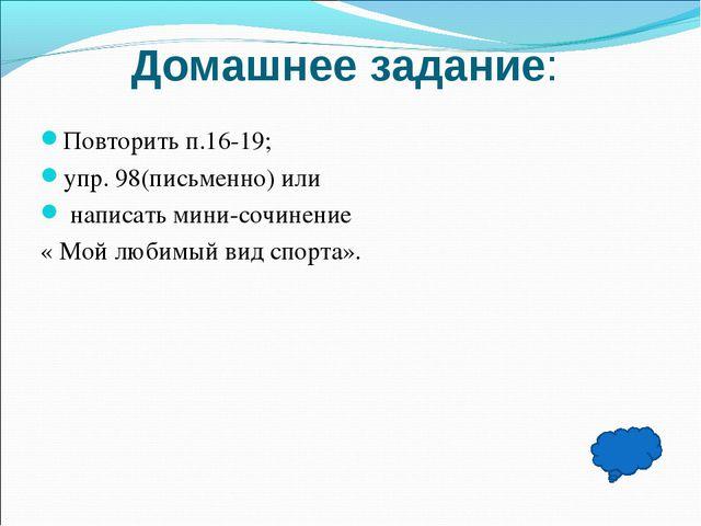 Домашнее задание: Повторить п.16-19; упр. 98(письменно) или написать мини-соч...