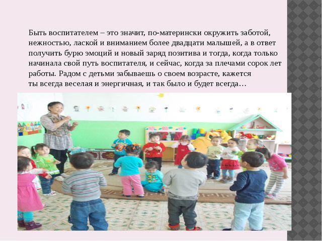 Быть воспитателем – это значит, по-матерински окружить заботой, нежностью, ла...