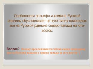 Вопрос? Почему прослеживается чёткая смена природных зон на Русской равнине с