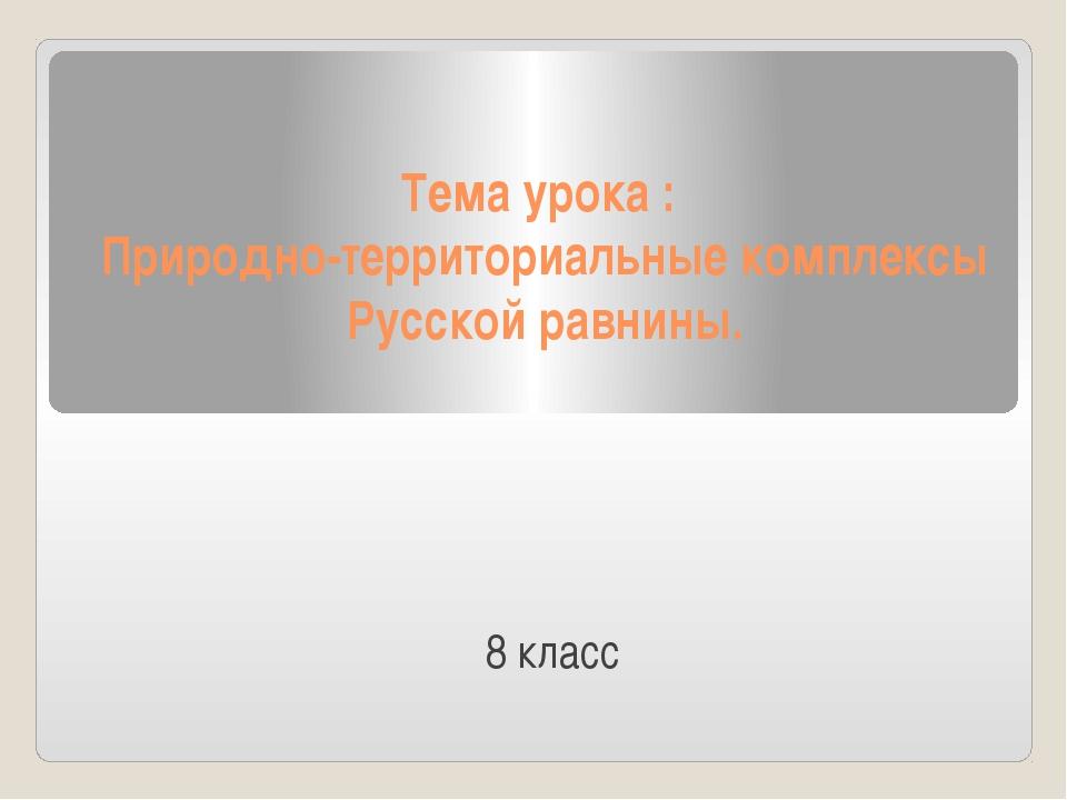 Тема урока : Природно-территориальные комплексы Русской равнины. 8 класс