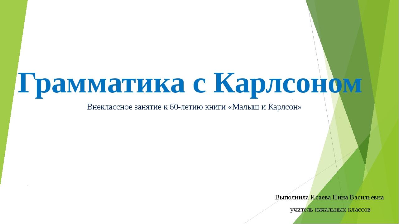 Грамматика с Карлсоном Выполнила Исаева Нина Васильевна учитель начальных кла...