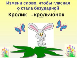 Измени слово, чтобы гласная о стала безударной Кролик - крольчонок