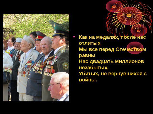 Как на медалях, после нас отлитых, Мы все перед Отечеством равны Нас двадцать...