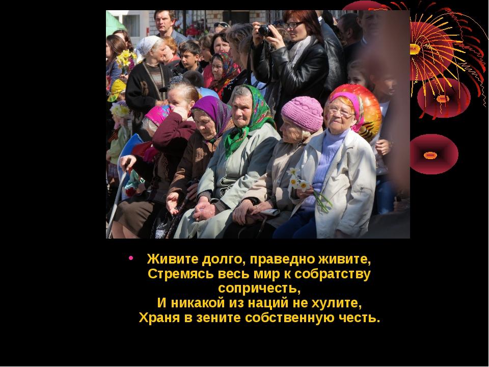 Живите долго, праведно живите, Стремясь весь мир к собратству сопричесть, И н...