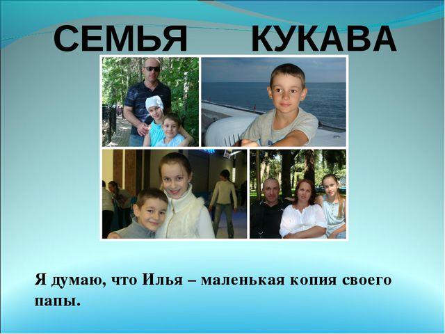 СЕМЬЯ КУКАВА Я думаю, что Илья – маленькая копия своего папы.