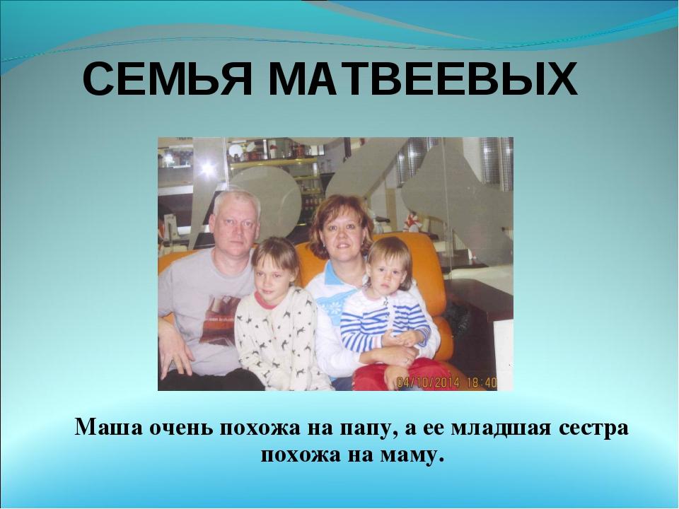 СЕМЬЯ МАТВЕЕВЫХ Маша очень похожа на папу, а ее младшая сестра похожа на маму.