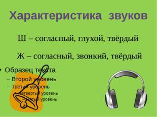 Характеристика звуков Ш – согласный, глухой, твёрдый Ж – согласный, звонкий,