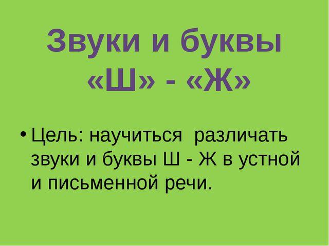 Цель: научиться различать звуки и буквы Ш - Ж в устной и письменной речи. Зв...