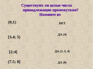 Существуют ли целые числа принадлежащие промежуткам? Назовите их (0;1) [3.4;