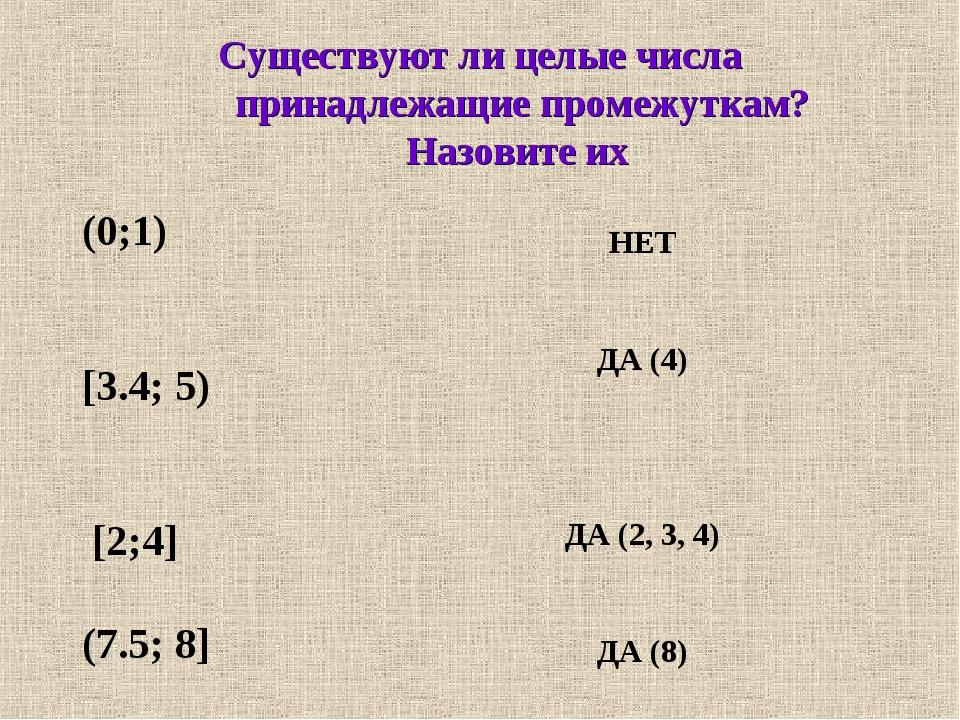Существуют ли целые числа принадлежащие промежуткам? Назовите их (0;1) [3.4;...