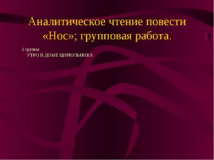 Аналитическое чтение повести «Нос»; групповая работа. 1 группа УТРО В ДОМЕ ЦИ