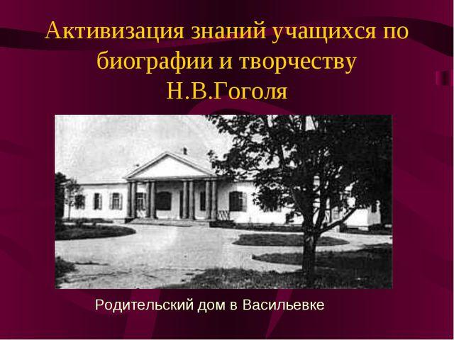 Активизация знаний учащихся по биографии и творчеству Н.В.Гоголя Родительский...