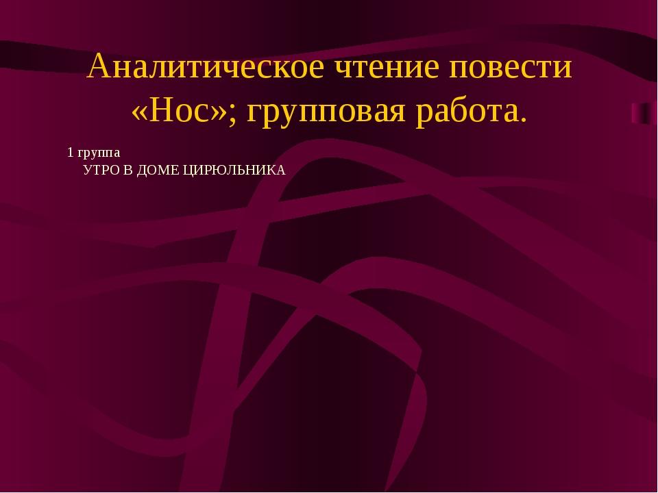 Аналитическое чтение повести «Нос»; групповая работа. 1 группа УТРО В ДОМЕ ЦИ...