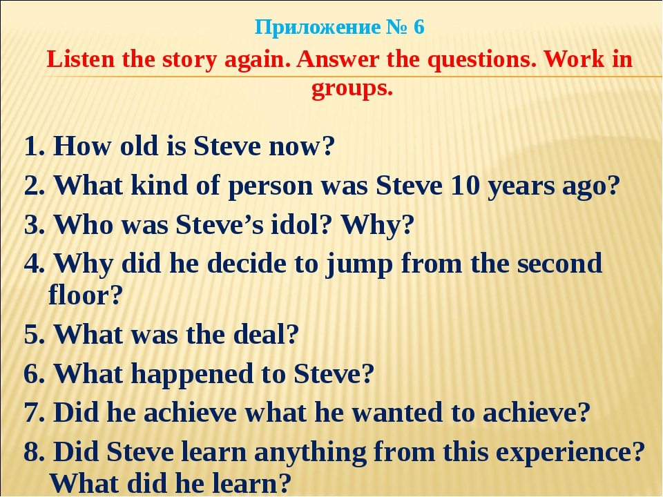 Приложение № 6 Listen the story again. Answer the questions. Work in groups....