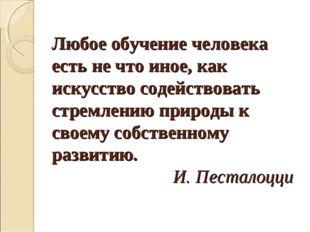 Любое обучение человека есть не что иное, как искусство содействовать стремле