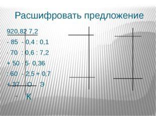 Расшифровать предложение 920,827,2 - 85- 0,4: 0,1 ∙ 70: 0,6