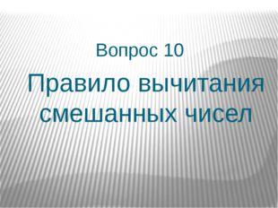 Вопрос 10 Правило вычитания смешанных чисел