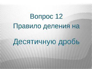 Десятичную дробь Вопрос 12 Правило деления на