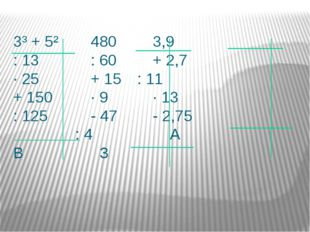 3³ + 5²4803,9 : 13: 60+ 2,7 ∙ 25+ 15: 11 + 150∙ 9∙