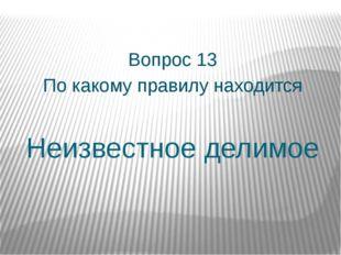 Неизвестное делимое Вопрос 13 По какому правилу находится
