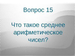 Вопрос 15 Что такое среднее арифметическое чисел?